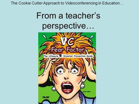 From a teacher's perspective… The Cookie Cutter Approach to Videoconferencing in Education…