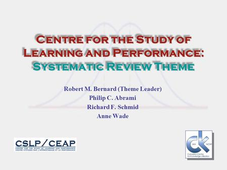 Centre for the Study of Learning and Performance: Systematic Review Theme Robert M. Bernard (Theme Leader) Philip C. Abrami Richard F. Schmid Anne Wade.