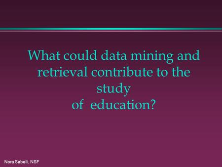 Nora Sabelli, NSF What could data mining and retrieval contribute to the study of education?