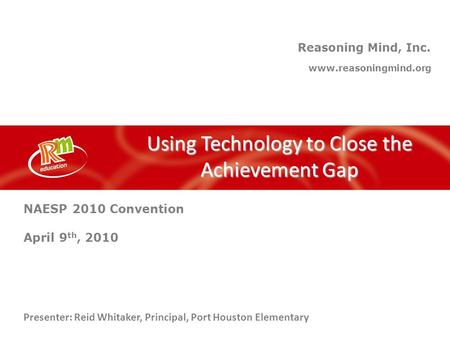 Reasoning Mind, Inc. Using Technology to Close the Achievement Gap www.reasoningmind.org Presenter: Reid Whitaker, Principal, Port Houston Elementary NAESP.