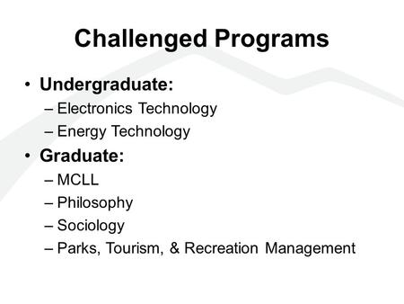 Challenged Programs Undergraduate: –Electronics Technology –Energy Technology Graduate: –MCLL –Philosophy –Sociology –Parks, Tourism, & Recreation Management.