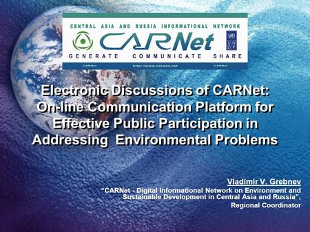 Electronic Discussions of CARNet: On-line Communication Platform for Effective Public Participation in Addressing Environmental Problems Vladimir V. Grebnev.
