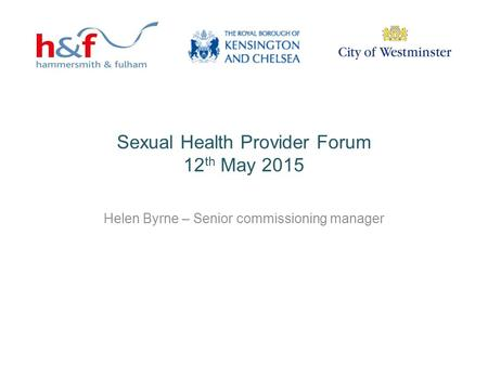 Sexual Health Provider Forum 12 th May 2015 Helen Byrne – Senior commissioning manager.