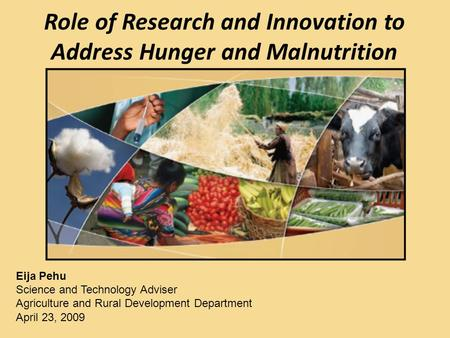 Role of Research and Innovation to Address Hunger and Malnutrition Eija Pehu Science and Technology Adviser Agriculture and Rural Development Department.