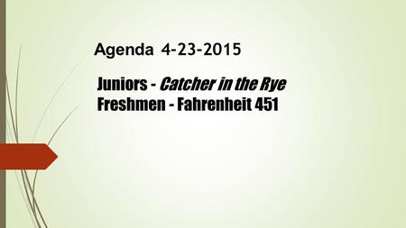 Agenda 4-23-2015 Juniors - Catcher in the Rye Freshmen - Fahrenheit 451.