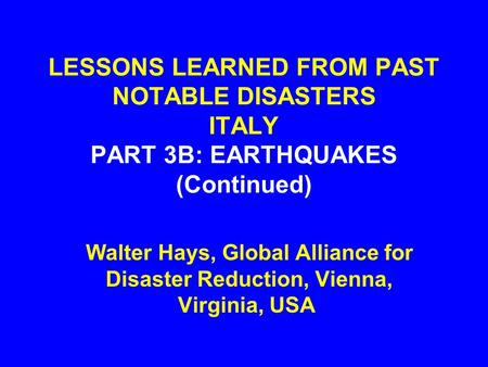 LESSONS LEARNED FROM PAST NOTABLE DISASTERS ITALY PART 3B: EARTHQUAKES (Continued) Walter Hays, Global Alliance for Disaster Reduction, Vienna, Virginia,