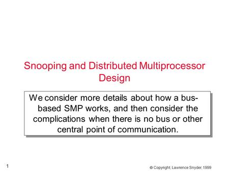  Copyright, Lawrence Snyder, 1999 1 Snooping and Distributed Multiprocessor Design We consider more details about how a bus- based SMP works, and then.