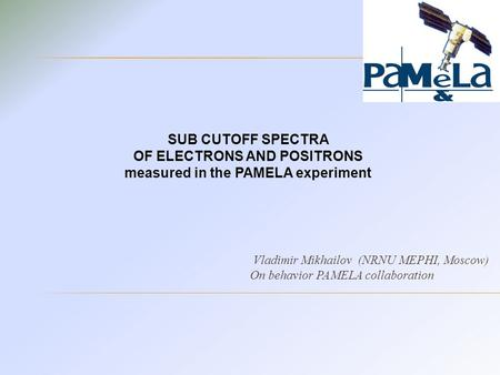 Vladimir Mikhailov (NRNU MEPHI, Moscow) On behavior PAMELA collaboration SUB CUTOFF SPECTRA OF ELECTRONS AND POSITRONS measured in the PAMELA experiment.