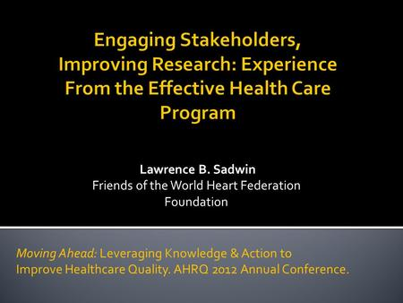 Lawrence B. Sadwin Friends of the World Heart Federation Foundation Moving Ahead: Leveraging Knowledge & Action to Improve Healthcare Quality. AHRQ 2012.