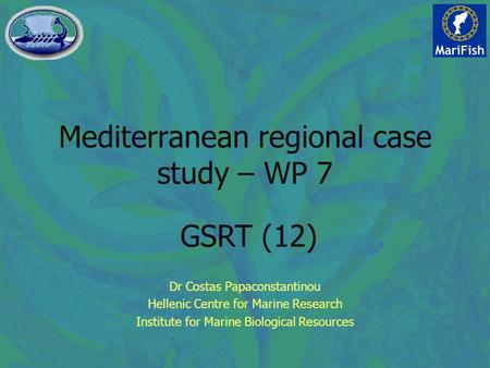 Mediterranean regional case study – WP 7 Dr Costas Papaconstantinou Hellenic Centre for Marine Research Institute for Marine Biological Resources GSRT.