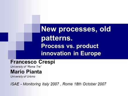 "Francesco Crespi University of ""Roma Tre"" Mario Pianta University of Urbino ISAE - Monitoring Italy 2007, Rome 18th October 2007 New processes, old patterns."