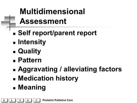 C C E E N N L L E E Pediatric Palliative Care Multidimensional Assessment Self report/parent report Intensity Quality Pattern Aggravating / alleviating.
