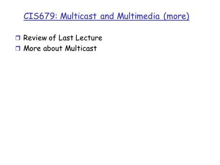 CIS679: Multicast and Multimedia (more) r Review of Last Lecture r More about Multicast.