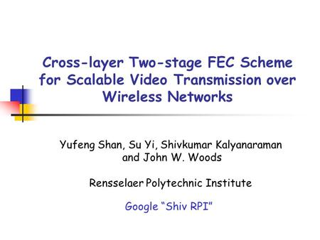 Cross-layer Two-stage FEC Scheme for Scalable Video Transmission over Wireless Networks Yufeng Shan, Su Yi, Shivkumar Kalyanaraman and John W. Woods Rensselaer.