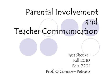 Parental Involvement and Teacher Communication Inna Shenker Fall 2010 Edu. 7201 Prof. O'Connor~Petruso.