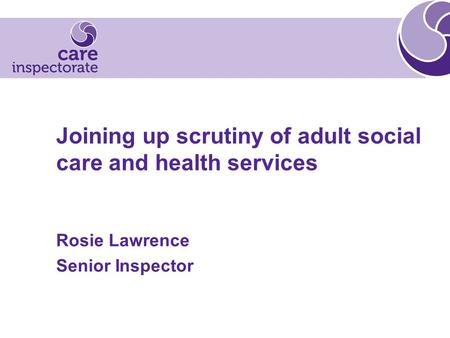 Joining up scrutiny of adult social care and health services Rosie Lawrence Senior Inspector.