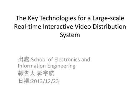 The Key Technologies for a Large-scale Real-time Interactive Video Distribution System 出處 :School of Electronics and Information Engineering 報告人 : 郭宇航.