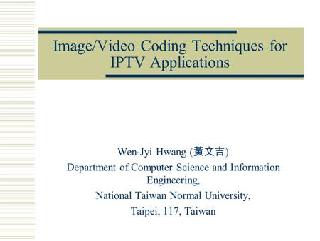 Image/Video Coding Techniques for IPTV Applications Wen-Jyi Hwang ( 黃文吉 ) Department of Computer Science and Information Engineering, National Taiwan Normal.