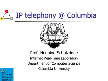 IP Columbia Prof. Henning Schulzrinne Internet Real-Time Laboratory Department of Computer Science Columbia University.