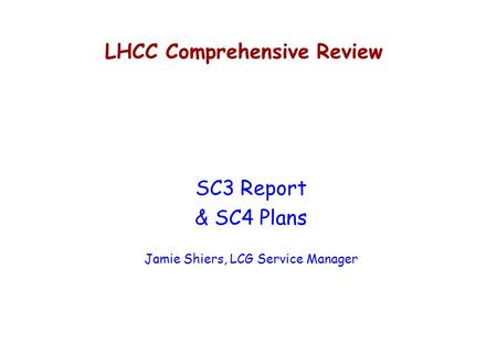LHCC Comprehensive Review SC3 Report & SC4 Plans Jamie Shiers, LCG Service Manager.