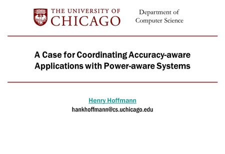 Department of Computer Science A Case for Coordinating Accuracy-aware Applications with Power-aware Systems Henry Hoffmann