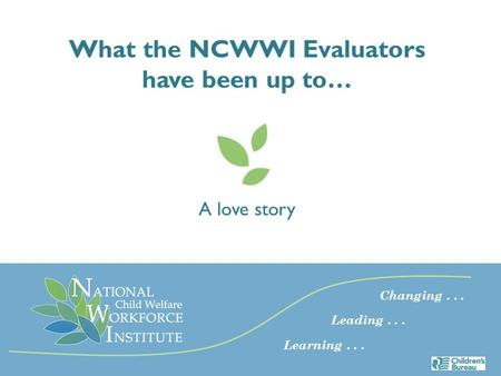What the NCWWI Evaluators have been up to… A love story Changing... Leading... Learning...