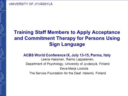 UNIVERSITY OF JYVÄSKYLÄ Training Staff Members to Apply Acceptance and Commitment Therapy for Persons Using Sign Language ACBS World Conference IX, July.