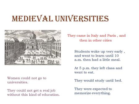 Medieval Universities They came in Italy and Paris, and then in other cities Students woke up very early, and went to learn until 10 a.m. then had a little.
