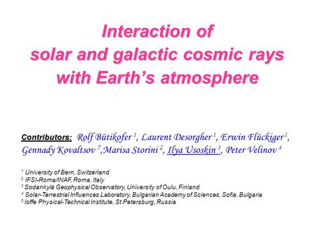 Interaction of solar and galactic cosmic rays with Earth's atmosphere Contributors: Contributors: Rolf Bütikofer 1, Laurent Desorgher 1, Erwin Flückiger.