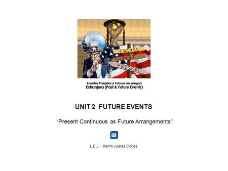 "UNIT 2 FUTURE EVENTS ""Present Continuous as Future Arrangements"" L.E.L.I. Karim Juárez Cortés."