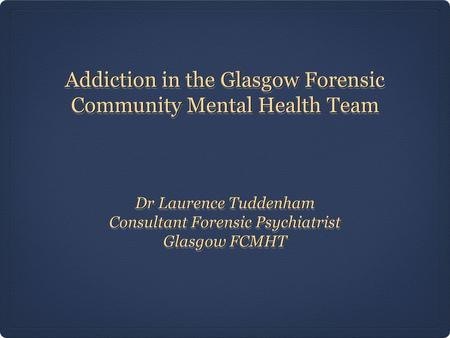 Addiction in the Glasgow Forensic Community Mental Health Team Dr Laurence Tuddenham Consultant Forensic Psychiatrist Glasgow FCMHT Dr Laurence Tuddenham.