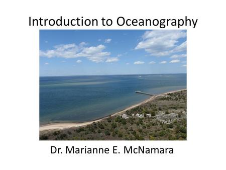 Introduction to Oceanography Dr. Marianne E. McNamara.