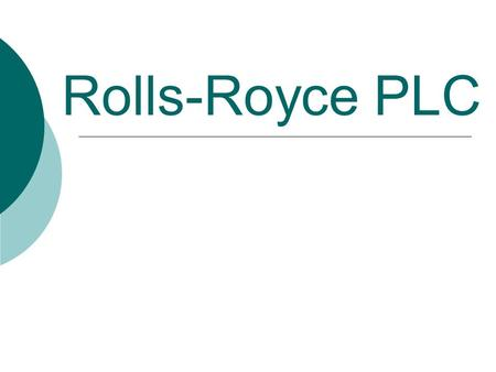 Rolls-Royce PLC. What do they do?  Specialise in - Civil aerospace - Defence aerospace - Marine engineering - Energy sources  They provide engineering.