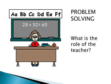 PROBLEM SOLVING What is the role of the teacher?.