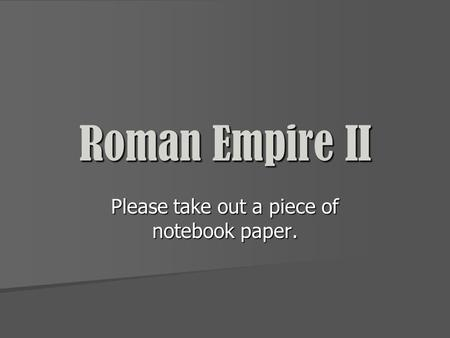 Roman Empire II Please take out a piece of notebook paper.