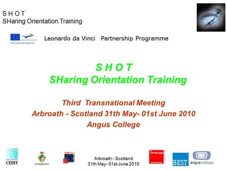 S H O T SHaring Orientation Training Arbroath - Scotland 31th May- 01st June 2010 S H O T SHaring Orientation Training Third Transnational Meeting Arbroath.
