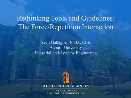 Rethinking Tools and Guidelines: The Force/Repetition Interaction Sean Gallagher, Ph.D., CPE Auburn University Industrial and Systems Engineering.