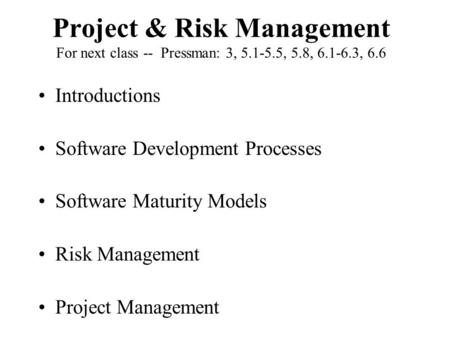 Project & Risk Management For next class -- Pressman: 3, 5.1-5.5, 5.8, 6.1-6.3, 6.6 Introductions Software Development Processes Software Maturity Models.