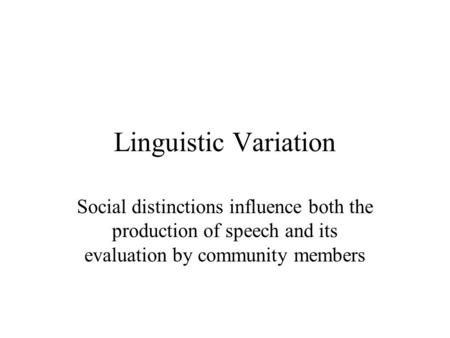 Linguistic Variation Social distinctions influence both the production of speech and its evaluation by community members.