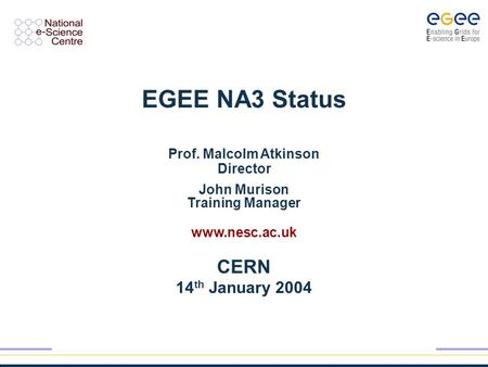 EGEE NA3 Status Prof. Malcolm Atkinson Director John Murison Training Manager www.nesc.ac.uk CERN 14 th January 2004.