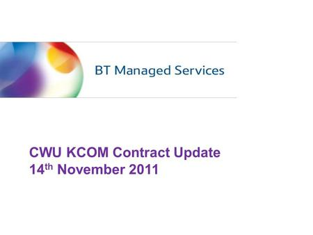 CWU KCOM Contract Update 14 th November 2011. Welcome and Introductions – including new faces Contract Performance & BTMSL Scorecard Organisation Update.