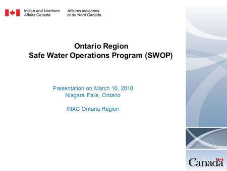 Ontario Region Safe Water Operations Program (SWOP) Presentation on March 10, 2010 Niagara Falls, Ontario INAC Ontario Region.