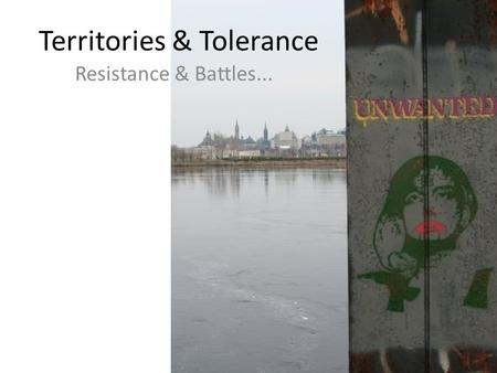 Territories & Tolerance Resistance & Battles.... But first... Workshop Group Presentations Critical Reflection Paper: 25% (Due Sunday August 23:30h)