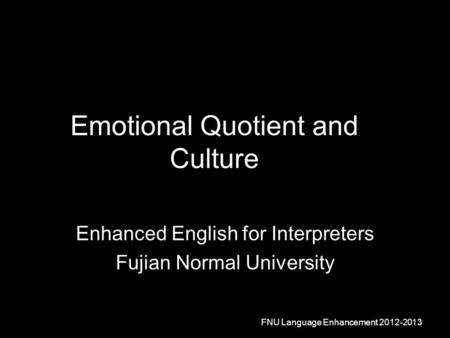 Emotional Quotient and Culture Enhanced English for Interpreters Fujian Normal University FNU Language Enhancement 2012-2013.