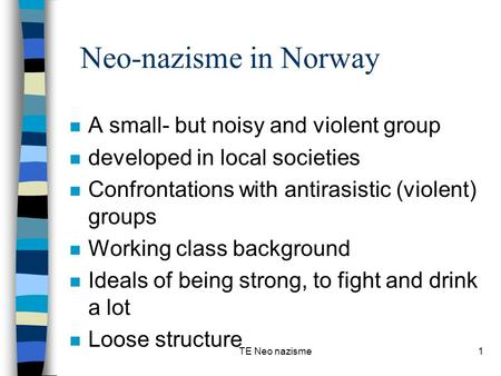 TE Neo nazisme1 Neo-nazisme in Norway n A small- but noisy and violent group n developed in local societies n Confrontations with antirasistic (violent)