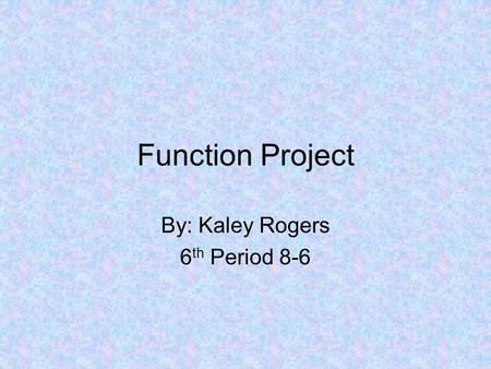 Function Project By: Kaley Rogers 6 th Period 8-6.