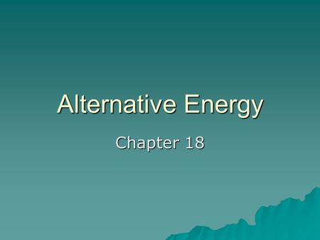 Alternative Energy Chapter 18. Solar Energy  Renewable Energy Source  Found every where at least part of the year.  Three (3) Types: –Passive Solar.