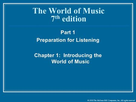 © 2010 The McGraw-Hill Companies, Inc. All rights reserved The World of Music 7 th edition Part 1 Preparation for Listening Chapter 1: Introducing the.