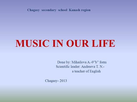"Done by: Mihailova A.-9""b"" form Scientific leader: Andreeva T. N.- a teacher of English Chagasy- 2013 MUSIC IN OUR LIFE Сhagasy secondary school Kanash."