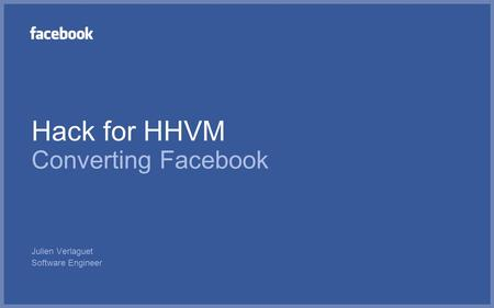 Hack for HHVM Converting Facebook Julien Verlaguet Software Engineer.